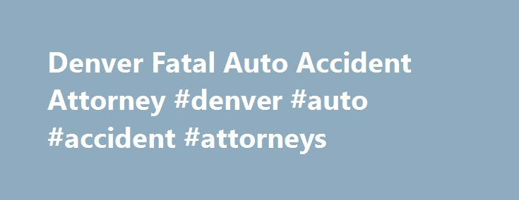 Denver Fatal Auto Accident Attorney #denver #auto #accident #attorneys http://atlanta.remmont.com/denver-fatal-auto-accident-attorney-denver-auto-accident-attorneys/  Fatal Car Accident Lawyers in Denver FATAL AUTO ACCIDENT FACTS Tens of thousands of people die in car accidents each year. In 2008, over 34,000 fatal car crashes resulted in more than 37,000 people perishing. Drivers made up the majority with over 19,000 dead. Other people killed included the passengers, motorcycle operators…