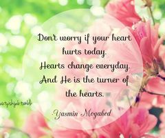 Don't worry if you heart hurts today. Hearts change everyday. He is the Turner of hearts. - Yasmin Mogahed - Know this. Allah is the Turner of hearts. He can heal your heart. Ask Him. Tawakkul is letting go completely of something you love, but having firm faith that He will replace it with something better.  Ramadan mubarak.