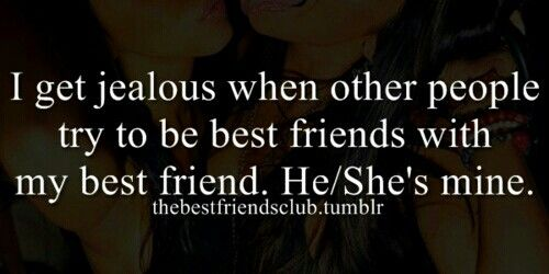 I do get jealous when other people try to be friends with my bestfriend....sad but true