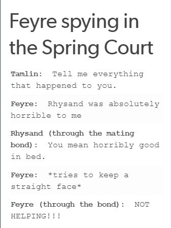 "I feel like this would totally happen, and Tamlin wouldn't understand why Feyre had a slight smile on her lips, so he would be like ""Oh she loves me"" and completely ignore the fact that he'd locked her up, because that's what a tool like him does."