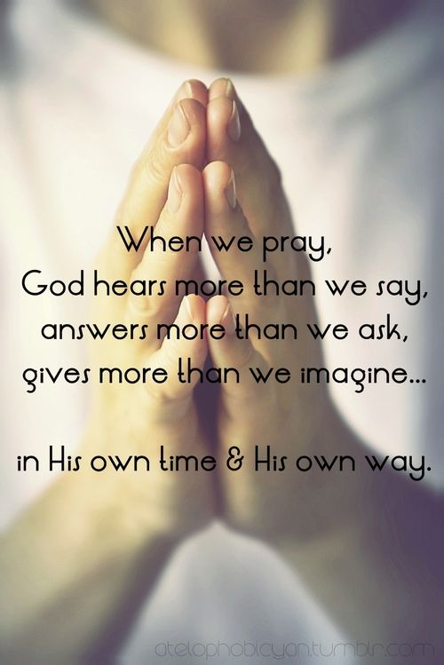 When we pray, God hears more than we say, answers more than we ask, gives more than we imagine... in His own time & His own way...More at http://ibibleverses.com