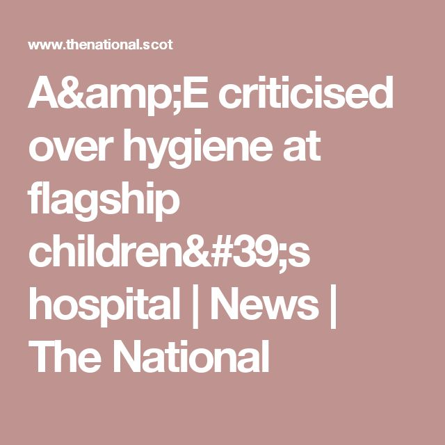 A&E criticised over hygiene at flagship children's hospital | News | The National