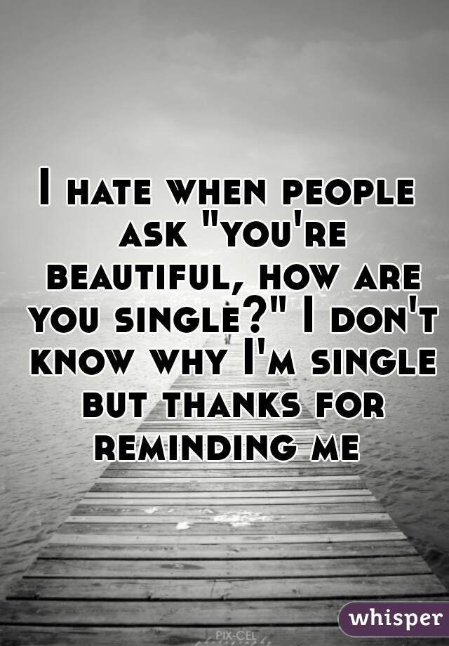 """I hate when people ask """"you're beautiful, how are you single?"""" I don't know why I'm single but thanks for reminding me"""