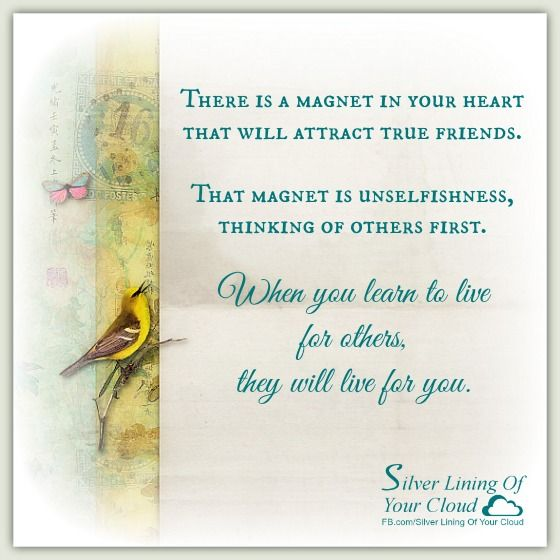 There is a magnet in your heart that will attract true friends. That magnet is unselfishness, thinking of others first. When you learn to live for others, they will live for you. ~ Paramahansa Yogananda      _More fantastic quotes on: https://www.facebook.com/SilverLiningOfYourCloud  _Follow my Quote Blog on: http://silverliningofyourcloud.wordpress.com/