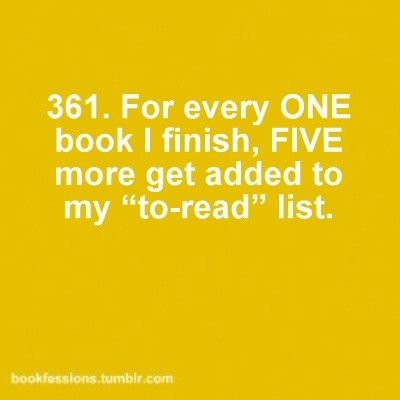 """For every one book I finish, five more get added to my """"to-read"""" list. #book #confessions #quote All the time."""