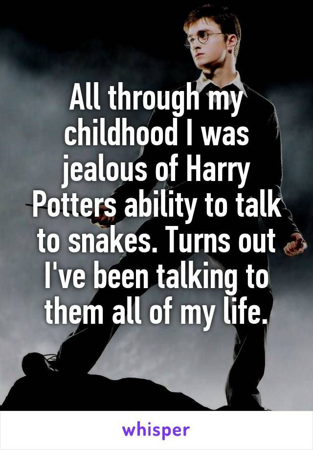 All through my childhood I was jealous of Harry Potters ability to talk to…