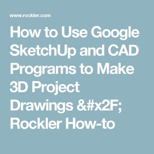 How to Use Google SketchUp and CAD Programs to Make 3D Project Drawings / Rockler How-to