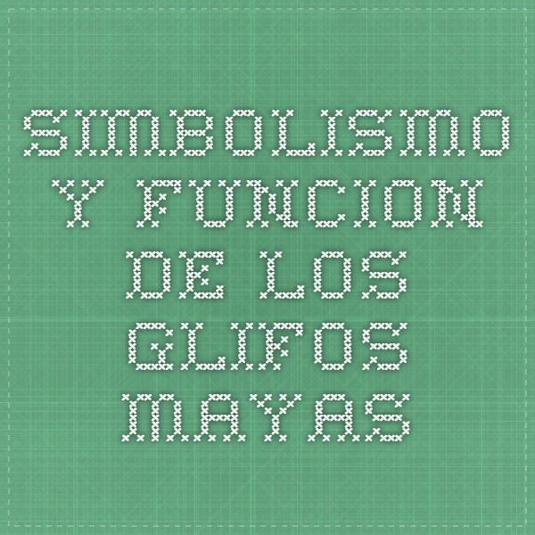 Simbolismo y Funcion de los Glifos Mayas