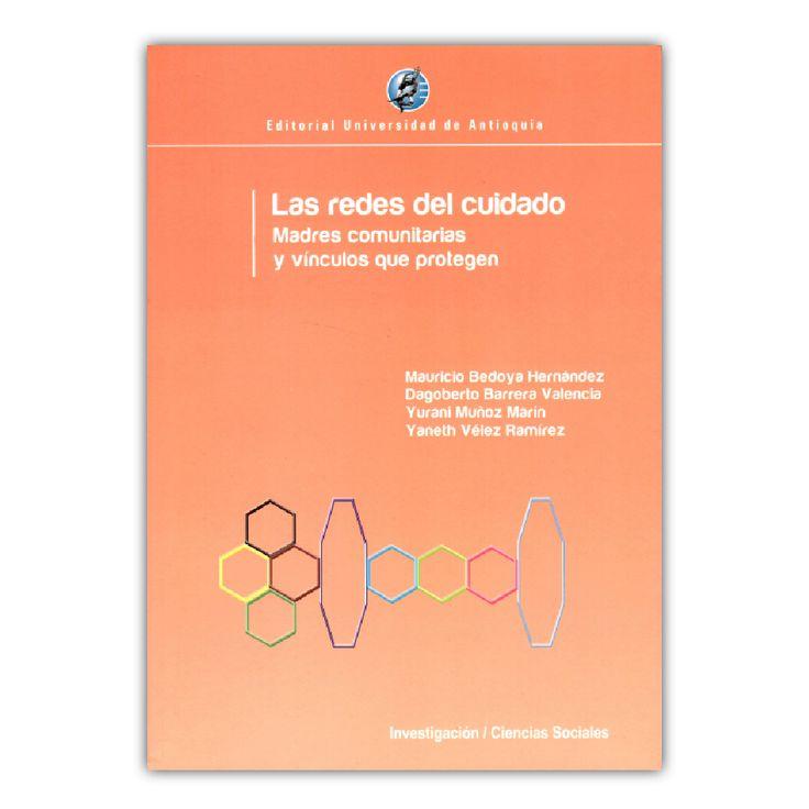 Las redes del cuidado. Madres comunitarias y vínculos que protegen – Varios – Editorial Universidad de Antioquia www.librosyeditores.com Editores y distribuidores.