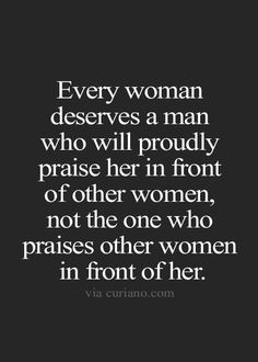 """Every woman deserves a man who will proudly praise her in front of other women...."" #quotes"