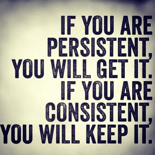 Image result for if you are persistent you'll get it if you are consistent