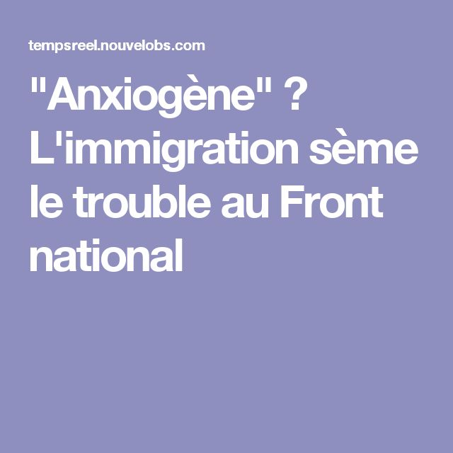 """Anxiogène"" ? L'immigration sème le trouble au Front national"