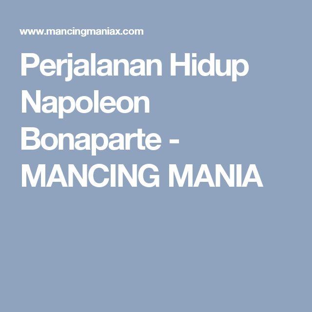 Perjalanan Hidup Napoleon Bonaparte - MANCING MANIA