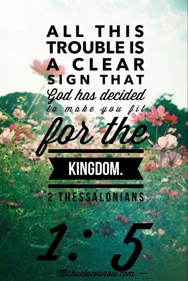 All this trouble is a clear sign that God has decided to make you fit for the Kingdom. 2 Thessalonians 1:5