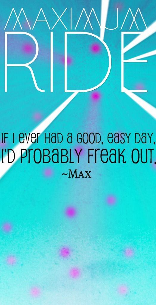 Maximum Ride Quote I had....an okay day? WHAT HAS THIS WORLD COME TOO?!?