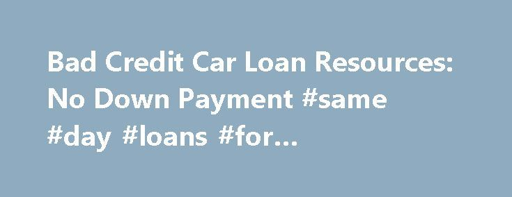 Bad Credit Car Loan Resources: No Down Payment #same #day #loans #for #unemployed http://loans.remmont.com/bad-credit-car-loan-resources-no-down-payment-same-day-loans-for-unemployed/  #loans with no credit # Bad Credit Car Loans, No Down Payment? Apply by Phone by calling: (855) 439-0814 Apply Online in just 3 minutes: Apply Now Don't fall for the web sites that suggest that all customers will qualify for a loan. If these sites are working with legitimate car dealers that will help […]The…