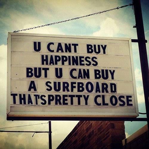 Du kannst Glück nicht kaufen, aber du kannst dir ein Surfbrett kaufen. Das kommt dem schon ziemlich nah!