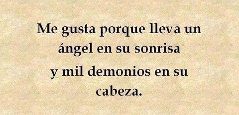 Me gusta porque lleva un ángel en su sonrisa y mil demonios en su cabeza.