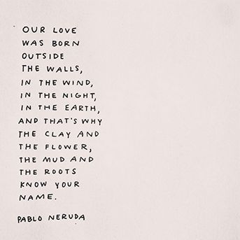 Beautiful words from Pablo Neruda.