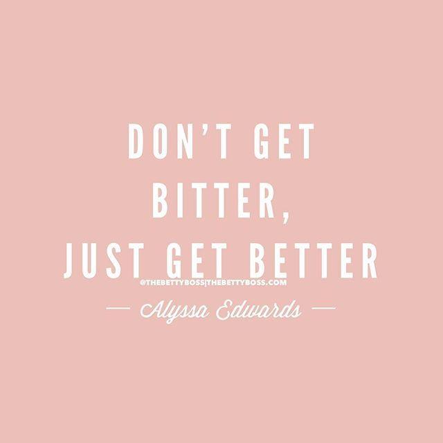 Don't Be Bitter, Just Get Better.~Alyssa Edwards