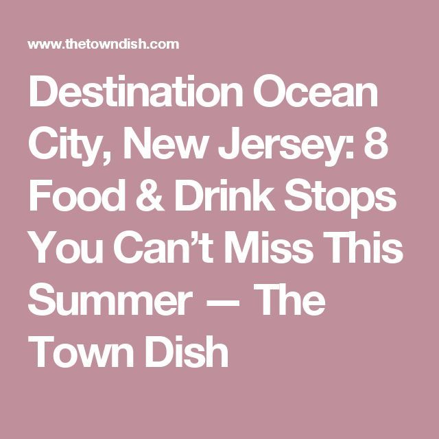 Destination Ocean City, New Jersey: 8 Food & Drink Stops You Can't Miss This Summer — The Town Dish