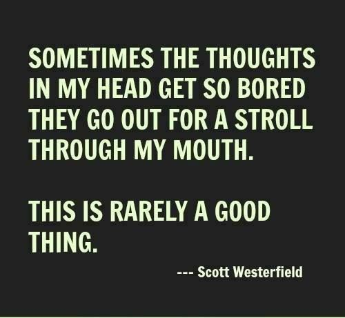 Sometimes the thoughts in my head get so bored they go out for a stroll through my mouth. This is rarely a good thing. - Scott Westerfield