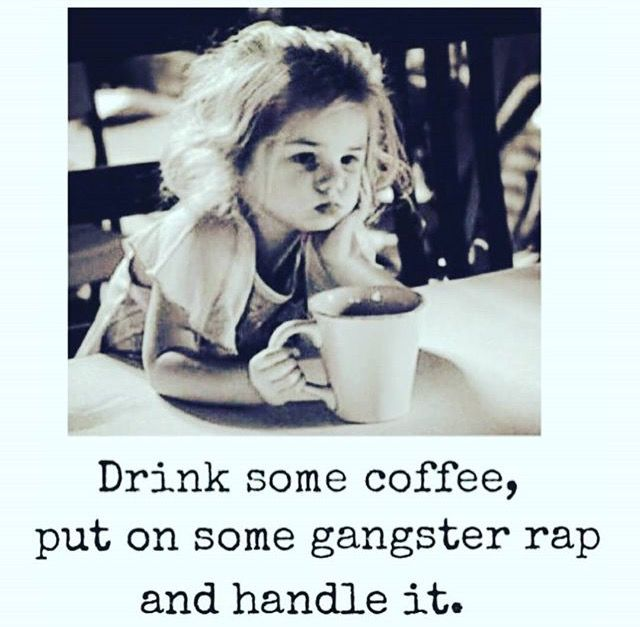 Drink some coffee, put on some gangster rap, and handle it.