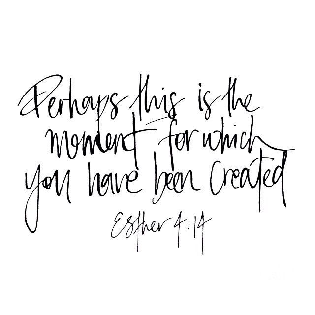 """""""Perhaps this is the moment for which you have been created."""" Esther 4:14"""