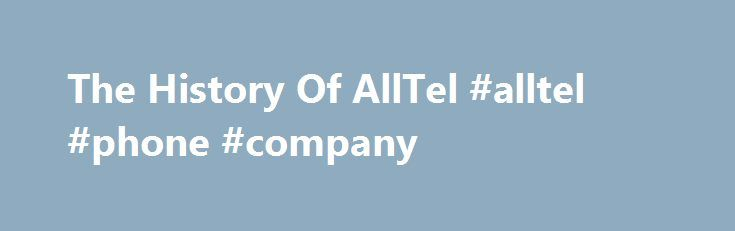 The History Of AllTel #alltel #phone #company http://answer.nef2.com/the-history-of-alltel-alltel-phone-company/  # The History Of AllTel Alltel Corporation was the fifth largest wireless telecommunications company located within the United States. It had 14.7 million customers, as of the last known data of the fourth quarter of 2008. The company was only behind AT T Mobility, Sprint Nextel Corporation and T-Mobile in customer count. Verizon Wireless later acquired the company, though both…