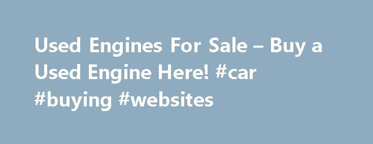 Used Engines For Sale – Buy a Used Engine Here! #car #buying #websites http://car.remmont.com/used-engines-for-sale-buy-a-used-engine-here-car-buying-websites/  #used car search engines # Used Engines For Sales Buy your car or truck engine from the salvage yard that Source the engine! You can now buy from the junkyard direct, saving yourself time, energy and money. There are new engines arriving daily. There is no need to go anywhere else for your used car, […]The post Used Engines For Sale…