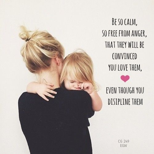 Be so calm, so free from anger, that they will be convinced that you love them, even though you [disipline] them.  Child Guidance page 249.2, Ellen G White.