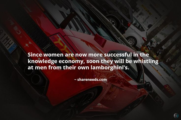Since women are now more successful in the knowledge economy, soon they will be whistling at men from their own lamborghini's.