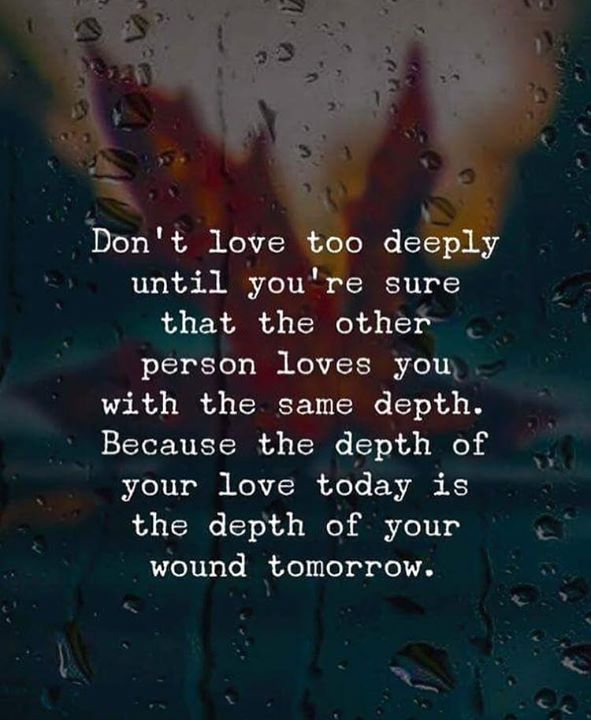 Did nt love too deeply until youre sure..but if you are afaid, you will miss out on what could have been..Dive in the waters lukewarm, lol!♡