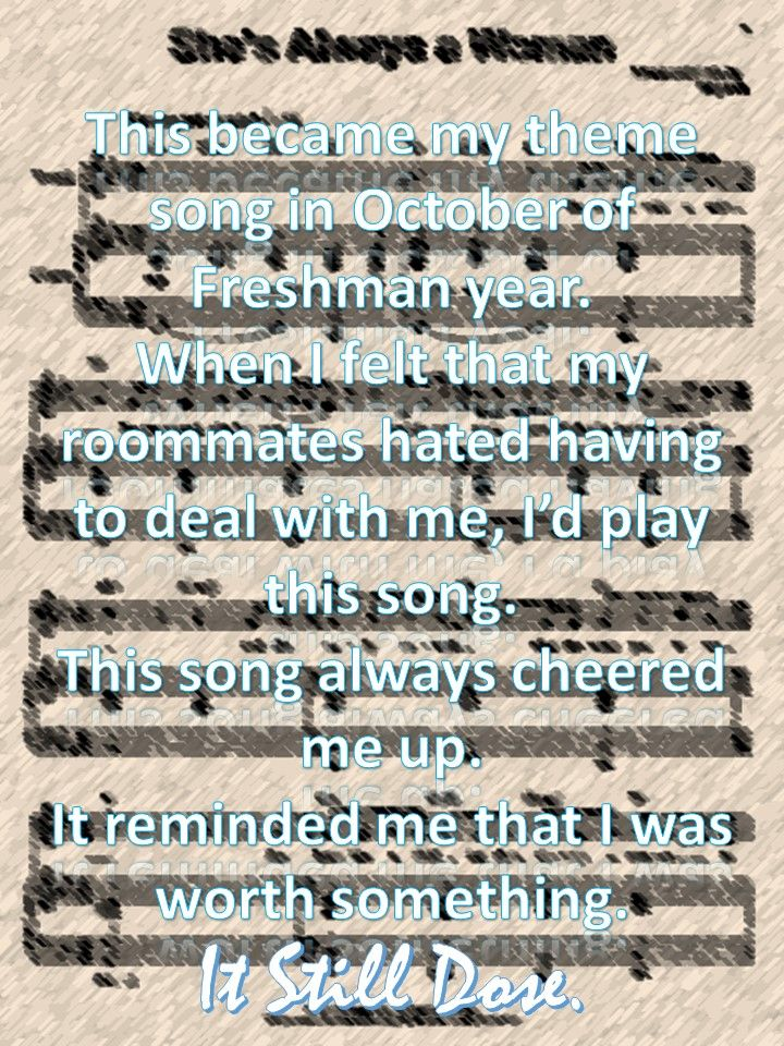 Billy Joel helped through Grade 9 with his song Vienna. Now he helped me through Freshman year with his song She's Always A Woman...are we seeing a pattern here? <3