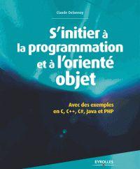 Claude Delannoy - S'initier à la programmation et à l'orienté objet - Avec des exemples en C, C++, C#, Java, Python et PHP. - Agrandir l'image