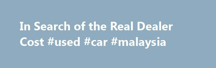 In Search of the Real Dealer Cost #used #car #malaysia http://cars.nef2.com/in-search-of-the-real-dealer-cost-used-car-malaysia/  #invoice price for cars # In Search of the Real Dealer Cost By Jessica L. Anderson | May 2010 Knowledge will give you the power to drive a good deal. Most new-car shoppers know that invoice price is a bargain. But does that mean the dealer makes no money? And how can dealers sell cars below invoice? SEE ALSO: How to Score the Best Deals on New Wheels The true…