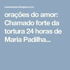 orações do amor: Chamado forte da tortura 24 horas de Maria Padilha...
