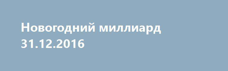 Новогодний миллиард 31.12.2016 http://kinofak.net/publ/peredachi/novogodnij_milliard_31_12_2016_hd_1/12-1-0-4821  За несколько часов до Нового года на НТВ стартует самый масштабный розыгрыш в истории российских лотерей - призовой фонд составит 2 миллиарда рублей! В прямом эфире миллионы россиян станут победителями и смогут уже в 2017 году воплотить свои мечты в реальность. Однако кому-то может повезти больше всех. Счастливчика ждёт суперприз в 1 миллиард рублей!Ведущие шоу встретятся с…