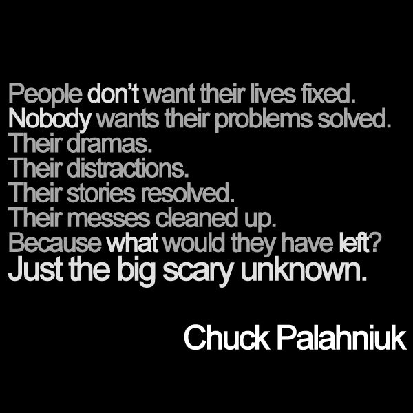 People don't want their lives fixed. Nobody wants their problems solved. Their dramas.  Their distractions. Their stories resolved. Their messes cleaned up. Because what would they have left? Just the big scary unknown.