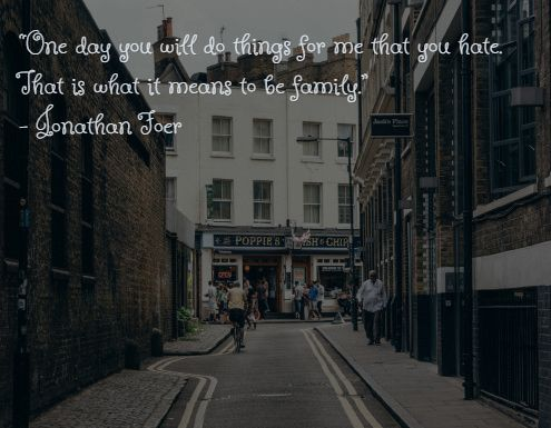 """""""One day you will do things for me that you hate. That is what it means to be family."""" – Jonathan Foer"""