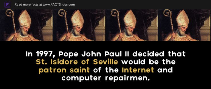 In 1997, Pope John Paul II decided that St. Isidore of Seville would be the patron saint of the Internet and computer repairmen.