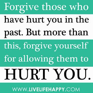"""Forgive those who have hurt you in the past. But more than this, forgive yourself for allowing them to hurt you."" by deeplifequotes, via Flickr"