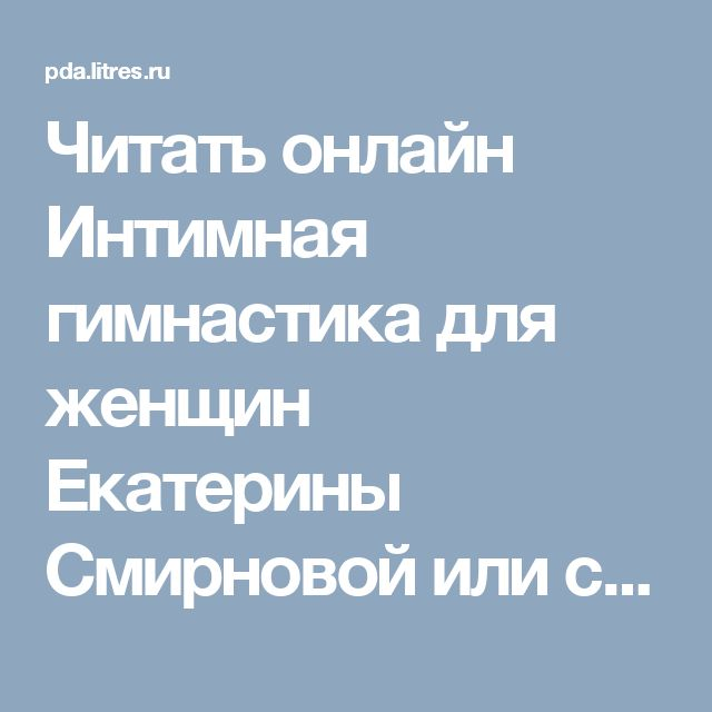 Читать онлайн Интимная гимнастика для женщин Екатерины Смирновой или скачать в fb2, txt, epub, pdf, 2013-05-06, t0