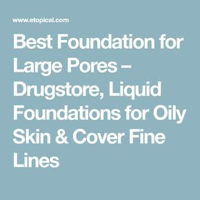 Best Foundation for Large Pores – Drugstore, Liquid Foundations for Oily Skin & Cover Fine Lines
