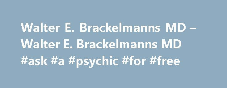 Walter E. Brackelmanns MD – Walter E. Brackelmanns MD #ask #a #psychic #for #free http://questions.nef2.com/walter-e-brackelmanns-md-walter-e-brackelmanns-md-ask-a-psychic-for-free/  #ask md.com # Welcome to AskDrB.com! Walter E. Brackelmanns, MD is a board-certified psychiatrist, child psychiatrist and psychoanalyst, a Clinical Professor of Psychiatry at UCLA, a Senior Instructor for the Extension Division of UCLA, and a mental health consultant to the Los Angeles Unified School District…