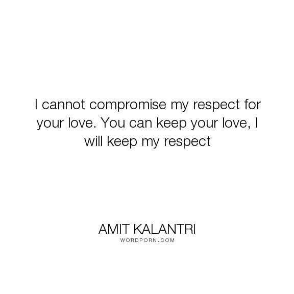 "Amit Kalantri - ""I cannot compromise my respect for your love. You can keep your love, I will keep..."". inspirational, philosophy, wisdom, inspirational-quotes, inspiration, breakup, respect, self-respect, motivational, motivation, motivational-quotes, wisdom-quotes, human, humans, breakups, breaking-up, respecting-others, respecting, compromise, respectable, respected, respectful, respecting-yourself, love"