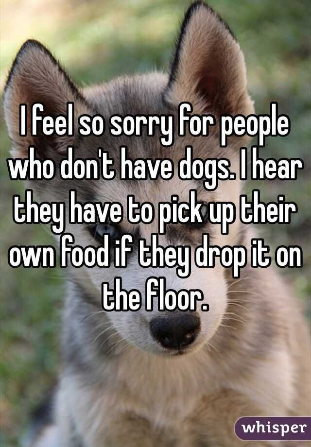 I feel so sorry for people who don't have dogs. I hear they have to pick up their own food if they drop it on the floor.