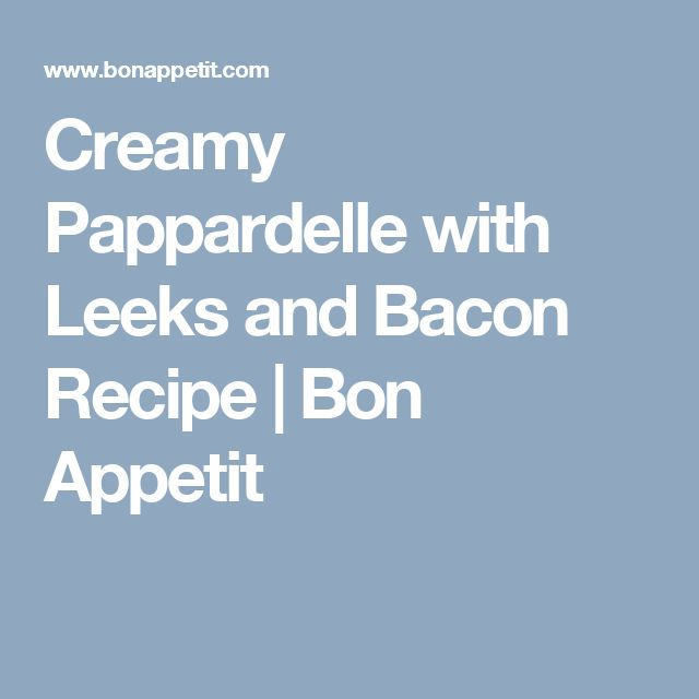 Creamy Pappardelle with Leeks and Bacon Recipe | Bon Appetit