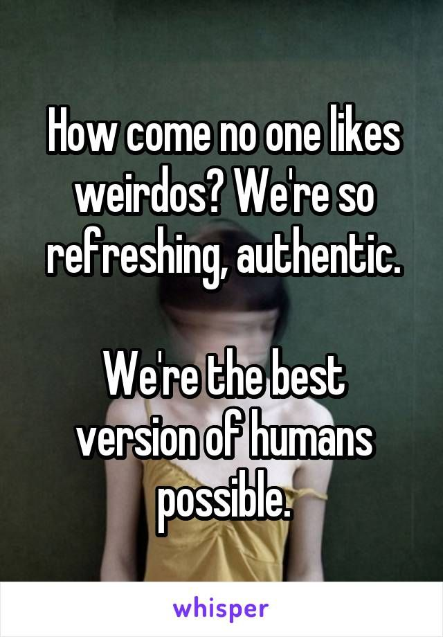 How come no one likes weirdos? We're so refreshing, authentic.  We're the best…