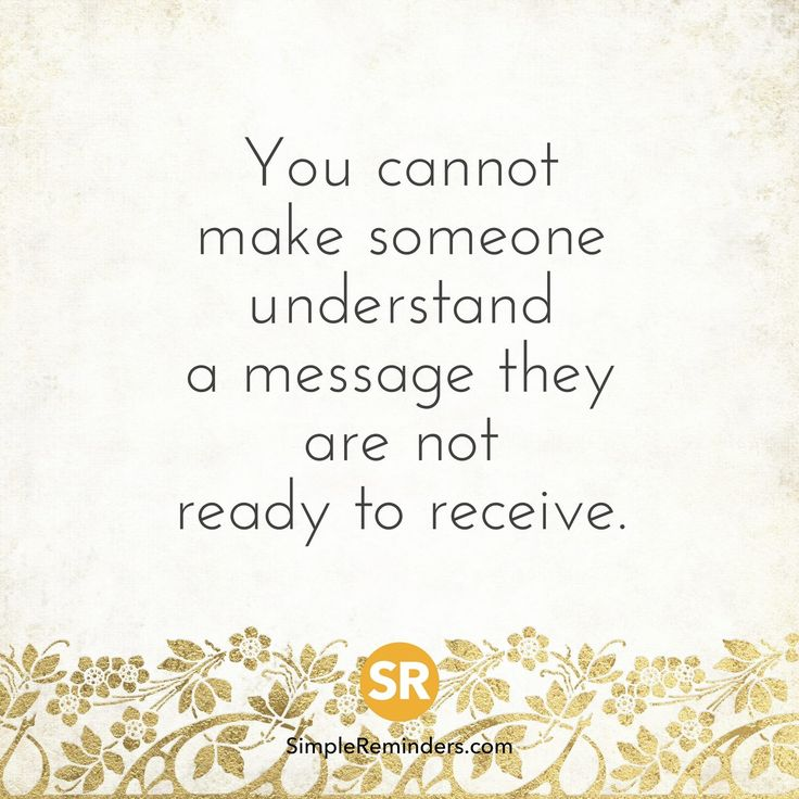 You cannot make someone understand a message they are not ready to receive.